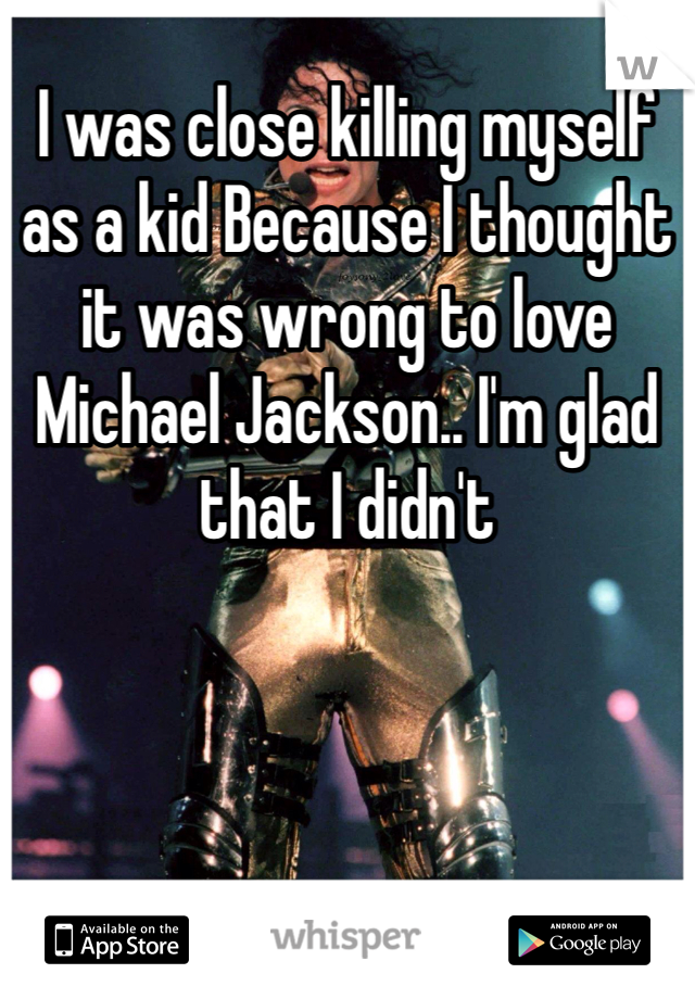 I was close killing myself as a kid Because I thought it was wrong to love Michael Jackson.. I'm glad that I didn't
