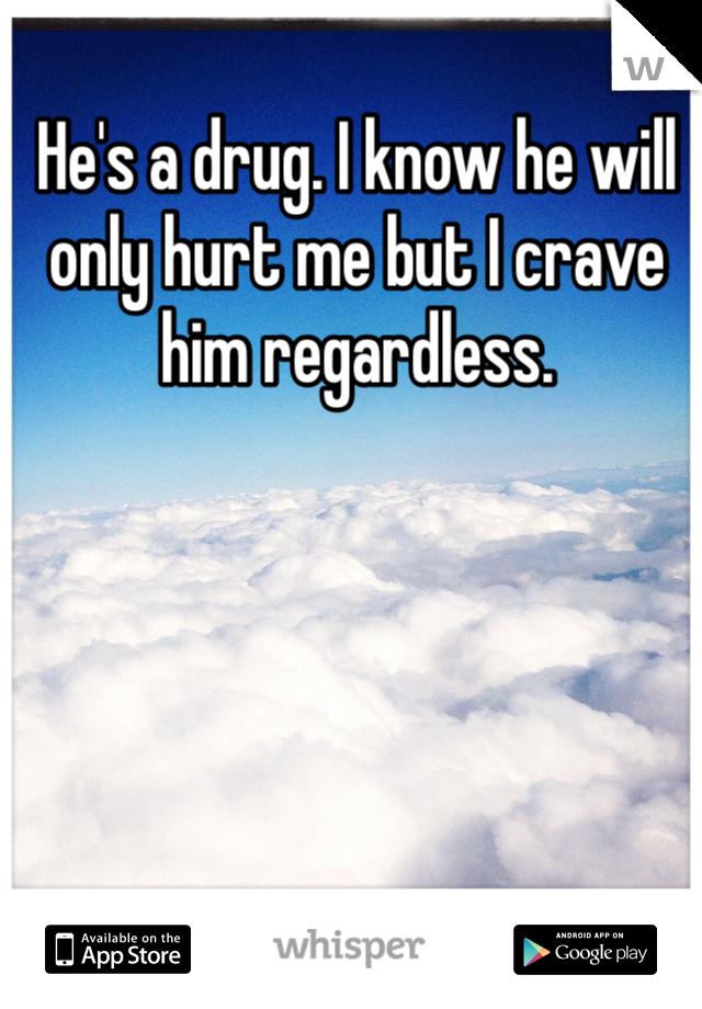 He's a drug. I know he will only hurt me but I crave him regardless.