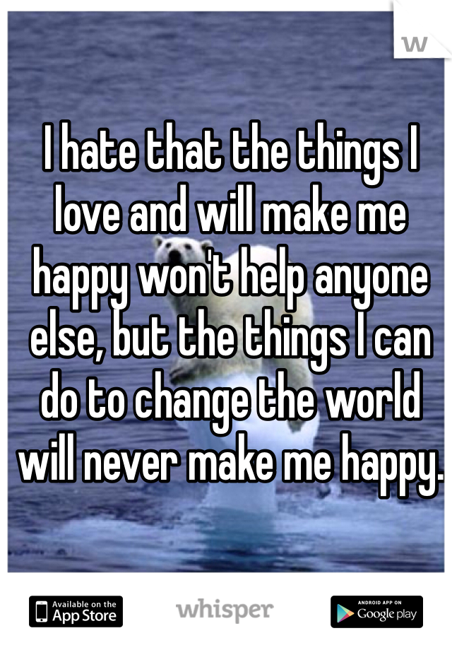 I hate that the things I love and will make me happy won't help anyone else, but the things I can do to change the world will never make me happy.