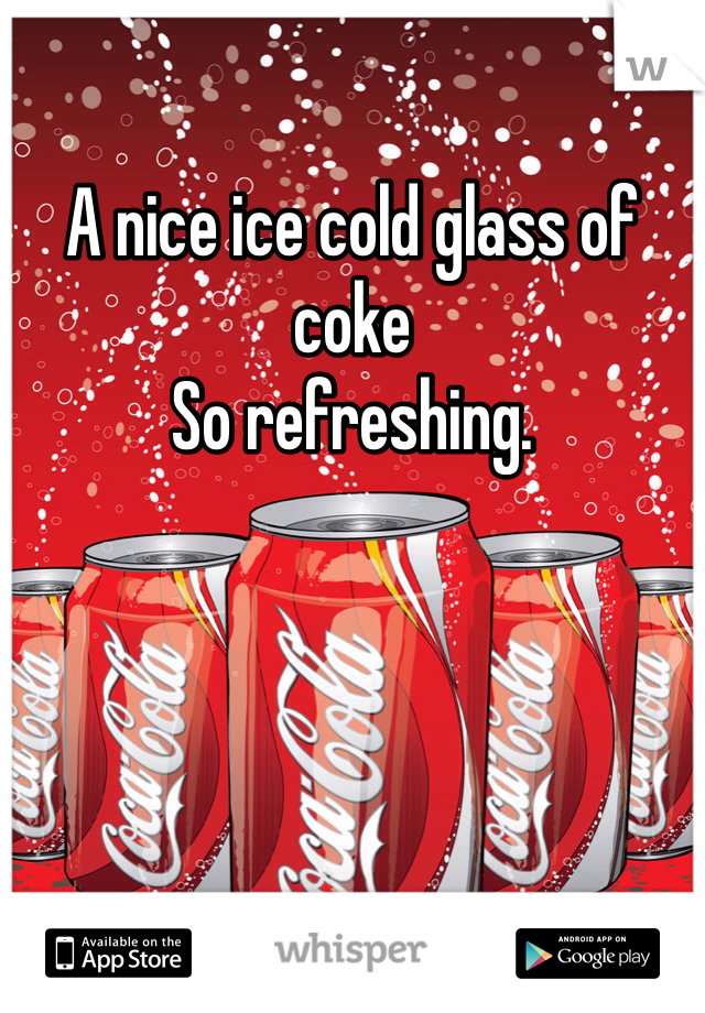 A nice ice cold glass of coke So refreshing.