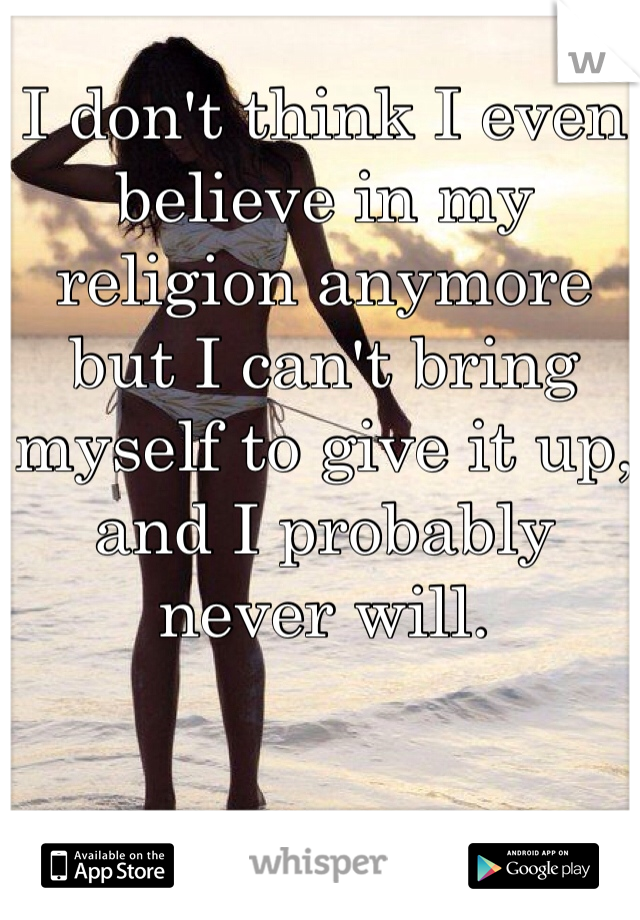 I don't think I even believe in my religion anymore but I can't bring myself to give it up, and I probably never will.