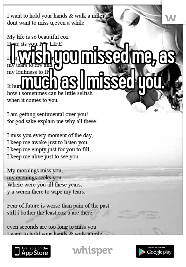 I wish you missed me, as much as I missed you.