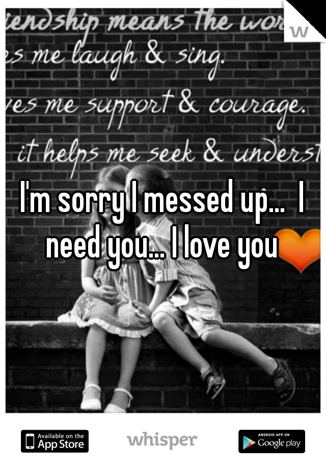 I'm sorry I messed up...  I need you... I love you