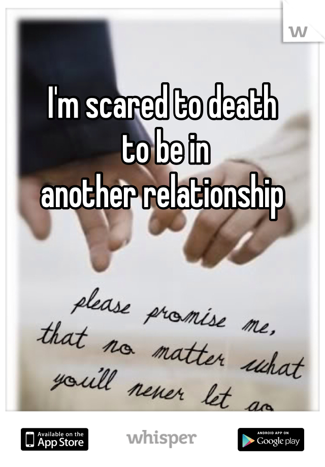 I'm scared to death  to be in  another relationship