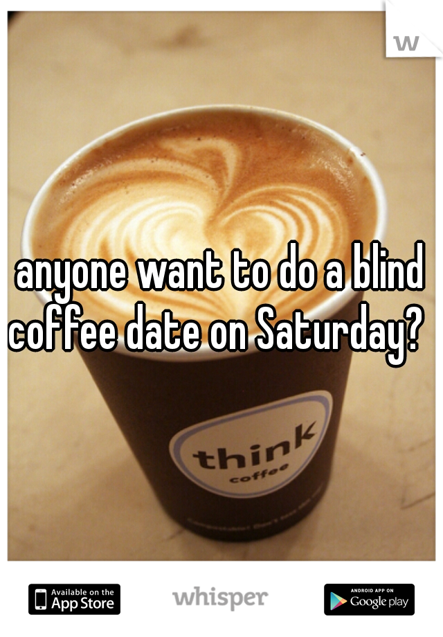 anyone want to do a blind coffee date on Saturday?