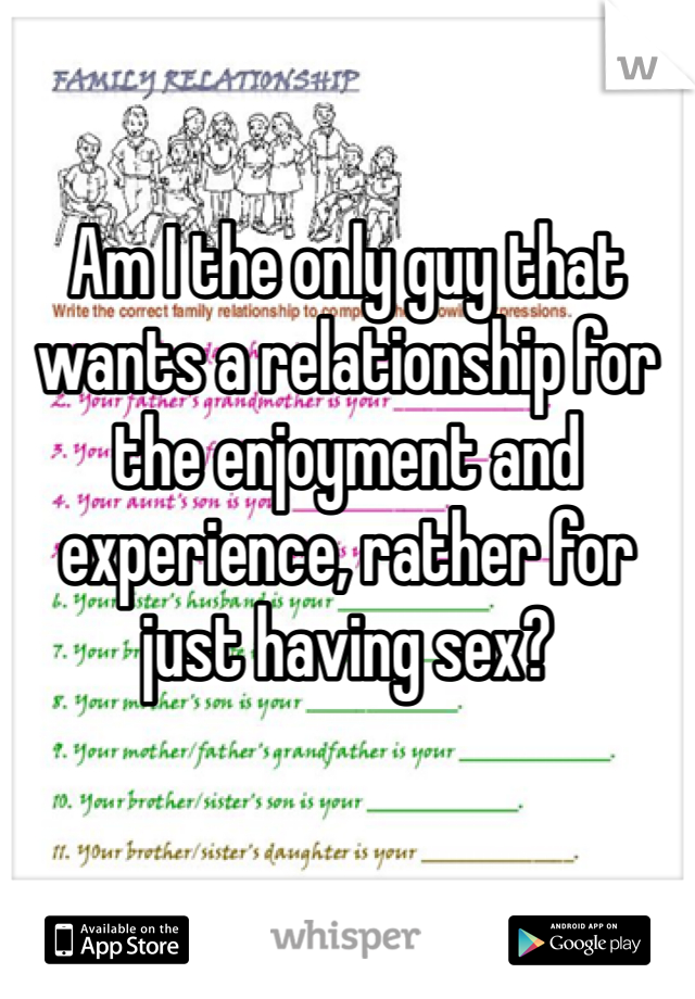 Am I the only guy that wants a relationship for the enjoyment and experience, rather for just having sex?