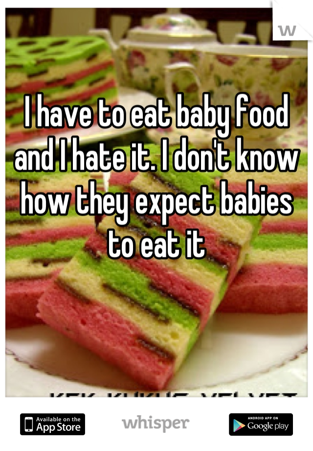 I have to eat baby food and I hate it. I don't know how they expect babies to eat it