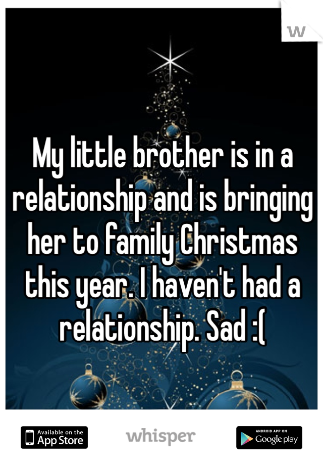 My little brother is in a relationship and is bringing her to family Christmas this year. I haven't had a relationship. Sad :(