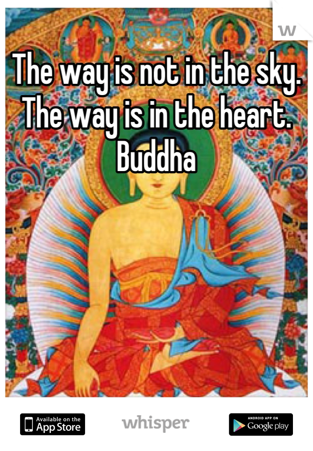 The way is not in the sky. The way is in the heart. Buddha