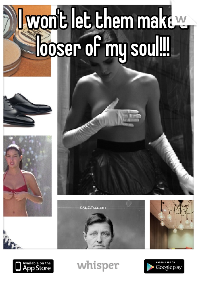 I won't let them make a looser of my soul!!!