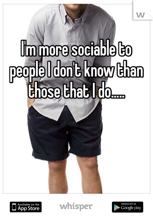 I'm more sociable to people I don't know than those that I do.....
