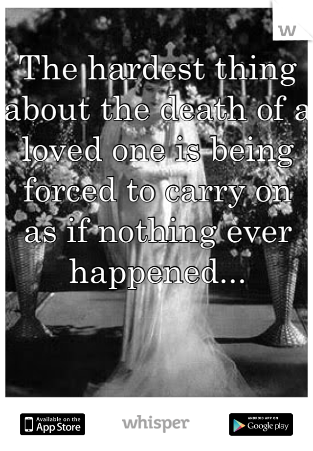 The hardest thing about the death of a loved one is being forced to carry on as if nothing ever happened...