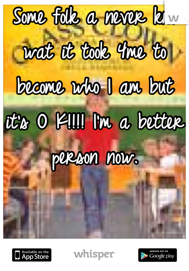 Some folk a never kno wat it took 4me to become who I am but it's O K!!!! I'm a better person now.