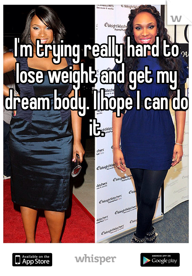 I'm trying really hard to lose weight and get my dream body. I hope I can do it.