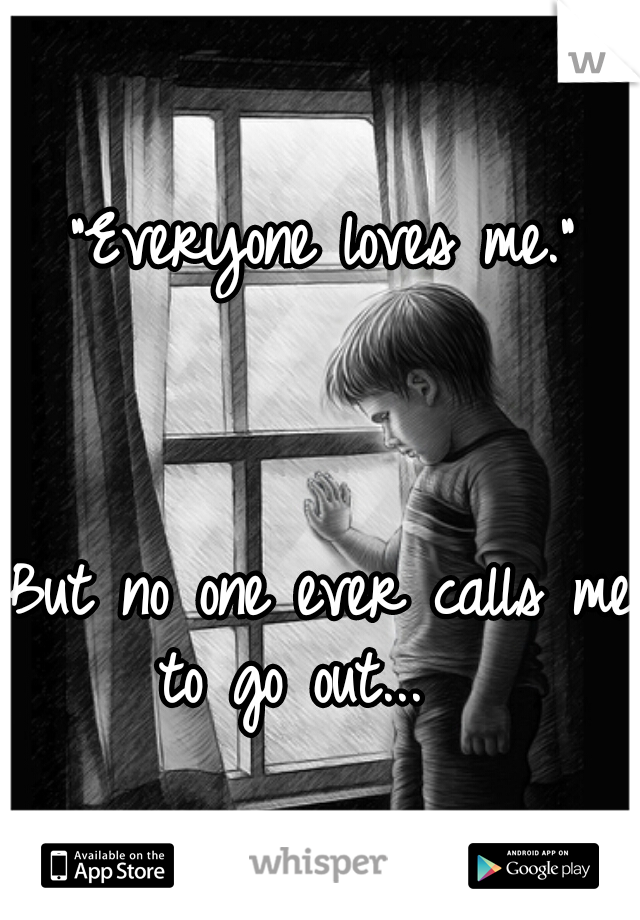 """Everyone loves me.""                                                              But no one ever calls me to go out..."
