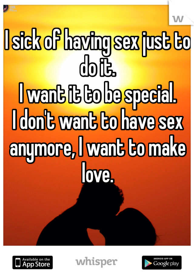 I sick of having sex just to do it. I want it to be special.  I don't want to have sex anymore, I want to make love.