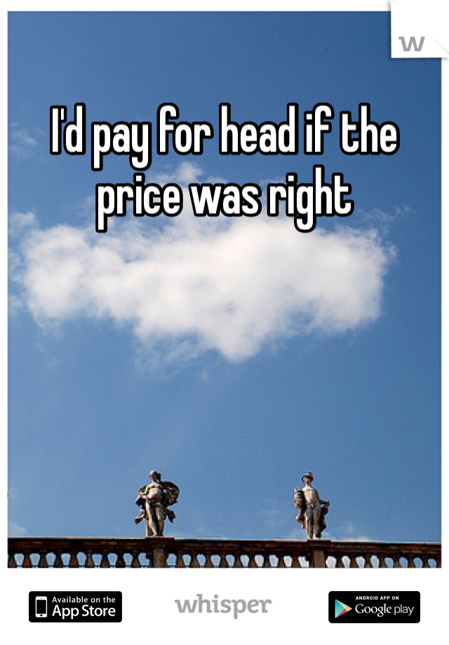 I'd pay for head if the price was right
