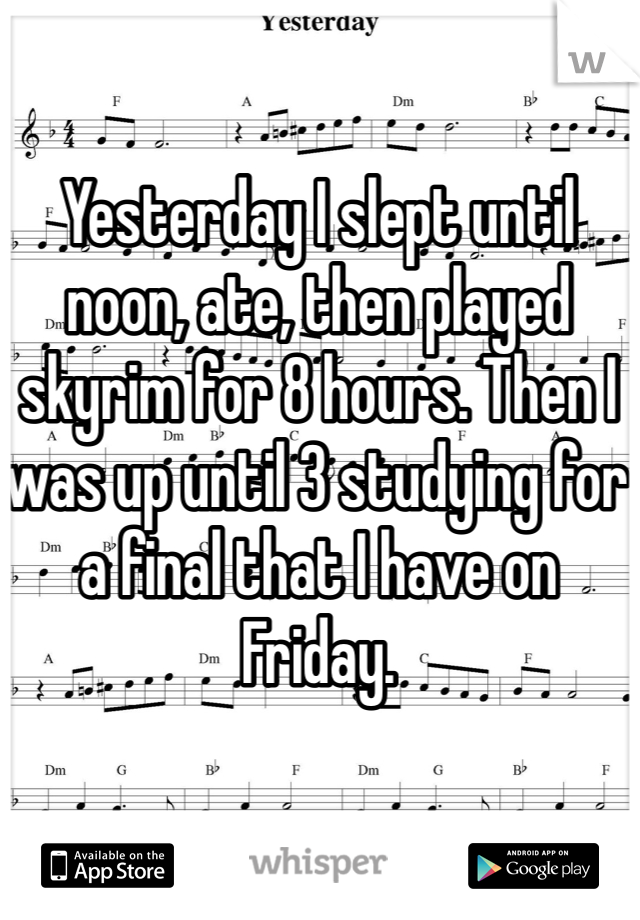 Yesterday I slept until noon, ate, then played skyrim for 8 hours. Then I was up until 3 studying for a final that I have on Friday.