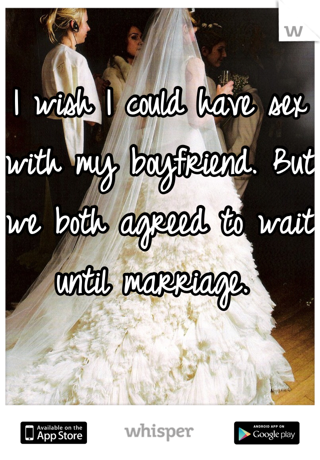 I wish I could have sex with my boyfriend. But we both agreed to wait until marriage.