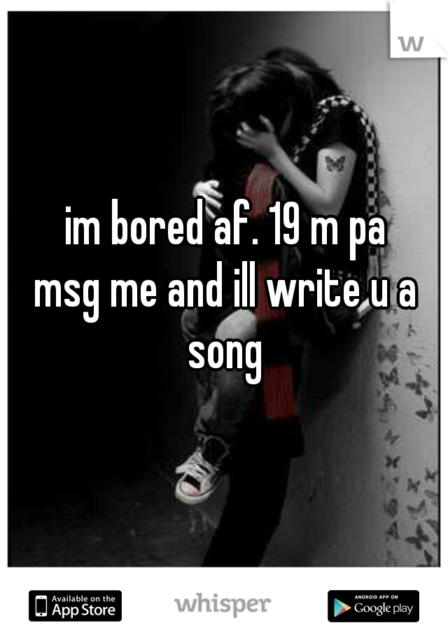 im bored af. 19 m pa msg me and ill write u a  song
