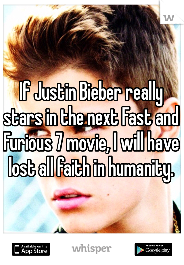 If Justin Bieber really stars in the next Fast and Furious 7 movie, I will have lost all faith in humanity.