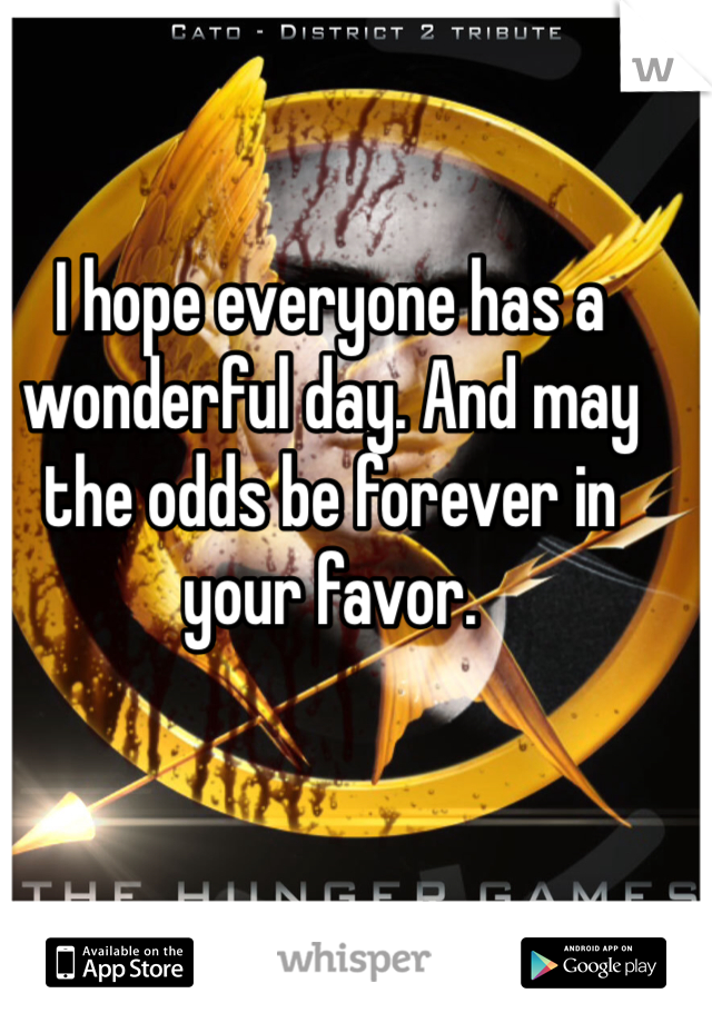 I hope everyone has a wonderful day. And may the odds be forever in your favor.