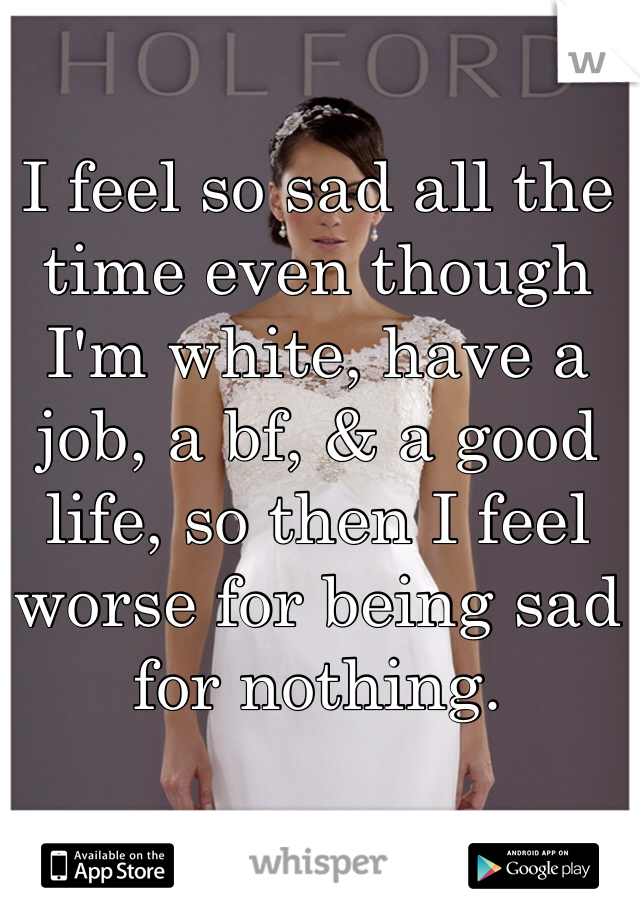 I feel so sad all the time even though I'm white, have a job, a bf, & a good life, so then I feel worse for being sad for nothing.