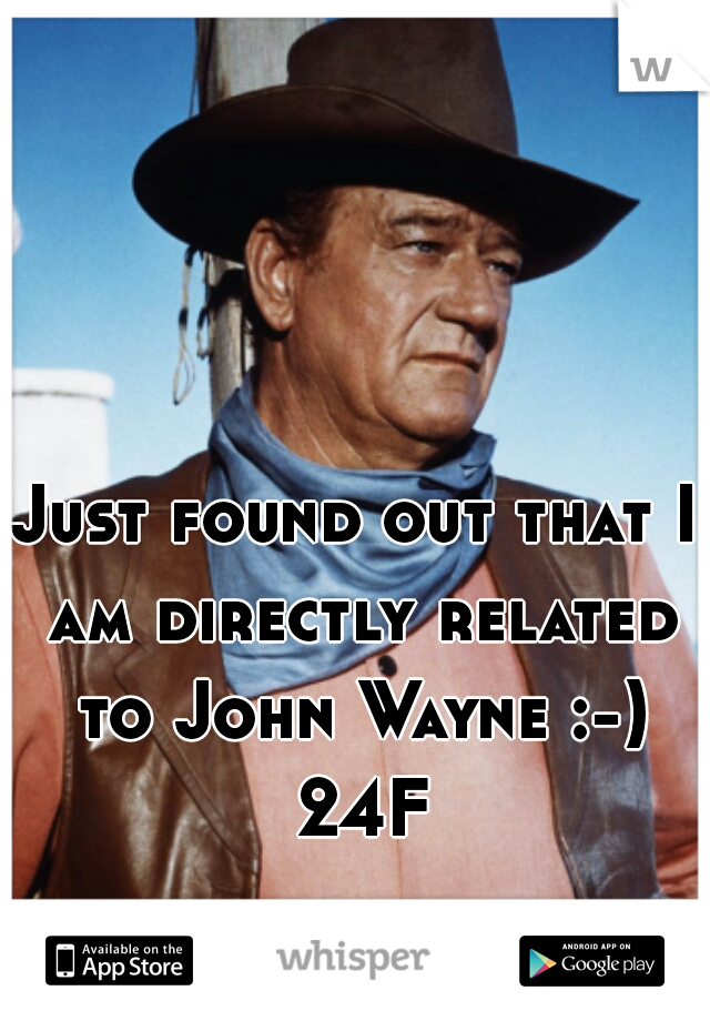 Just found out that I am directly related to John Wayne :-) 24F