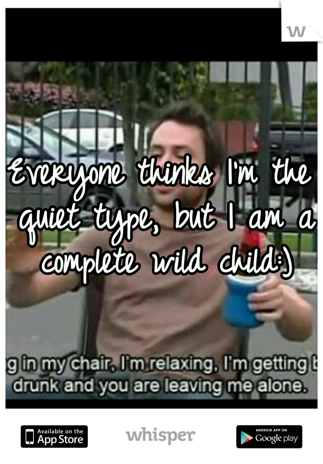 Everyone thinks I'm the quiet type, but I am a complete wild child:)