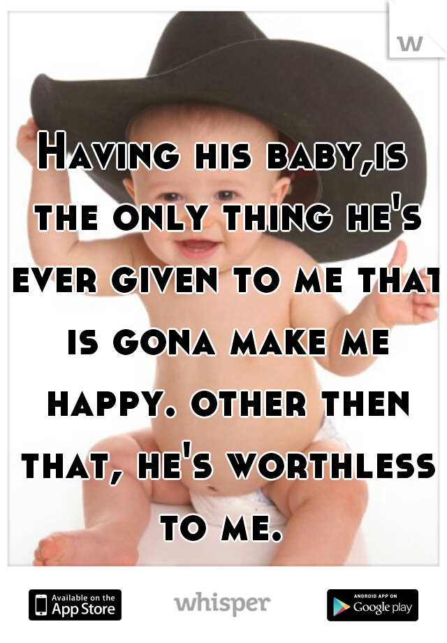 Having his baby,is the only thing he's ever given to me that is gona make me happy. other then that, he's worthless to me.