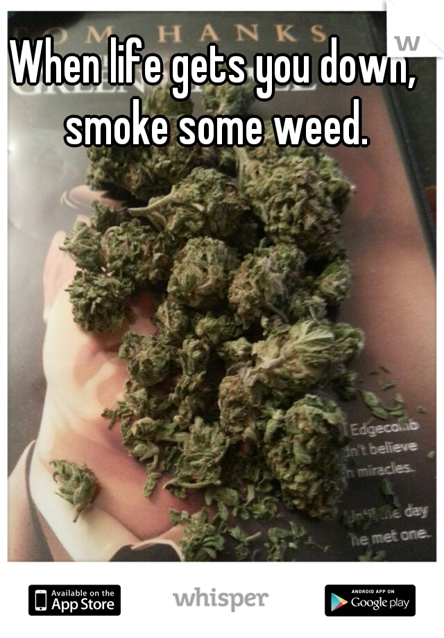When life gets you down, smoke some weed.