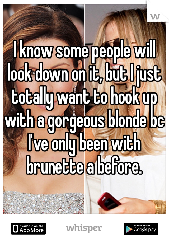 I know some people will look down on it, but I just totally want to hook up with a gorgeous blonde bc I've only been with brunette a before.