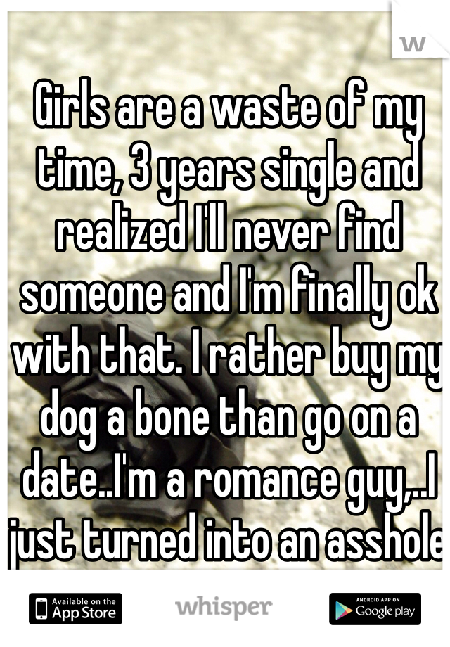 Girls are a waste of my time, 3 years single and realized I'll never find someone and I'm finally ok with that. I rather buy my dog a bone than go on a date..I'm a romance guy,..I just turned into an asshole