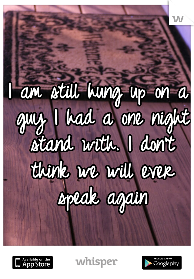 I am still hung up on a guy I had a one night stand with. I don't think we will ever speak again