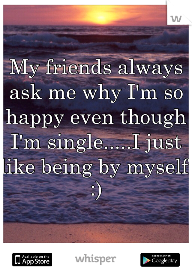 My friends always ask me why I'm so happy even though I'm single.....I just like being by myself :)