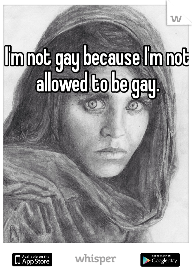 I'm not gay because I'm not allowed to be gay.