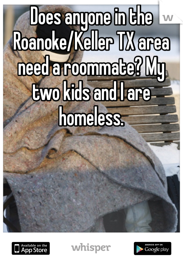 Does anyone in the Roanoke/Keller TX area need a roommate? My two kids and I are homeless.