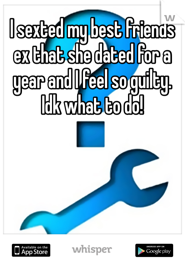 I sexted my best friends ex that she dated for a year and I feel so guilty. Idk what to do!