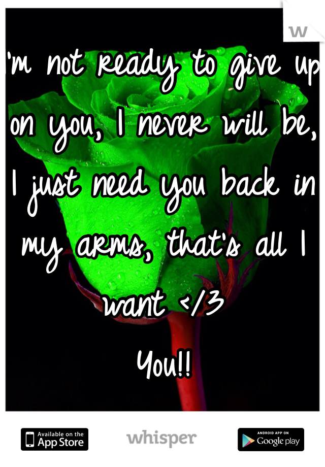I'm not ready to give up on you, I never will be, I just need you back in my arms, that's all I want </3 You!!