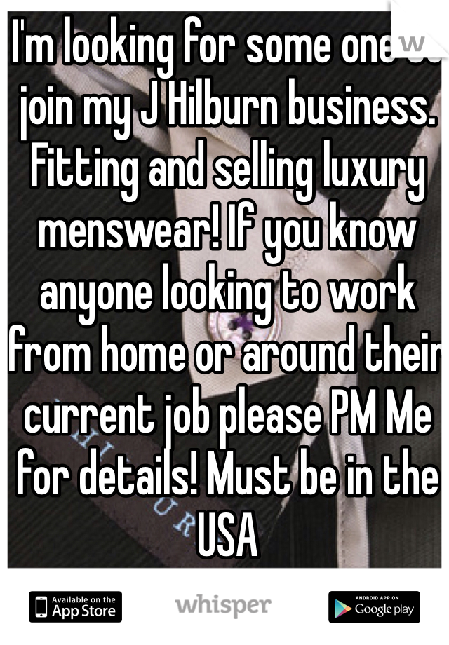 I'm looking for some one to join my J Hilburn business. Fitting and selling luxury menswear! If you know anyone looking to work from home or around their current job please PM Me for details! Must be in the USA