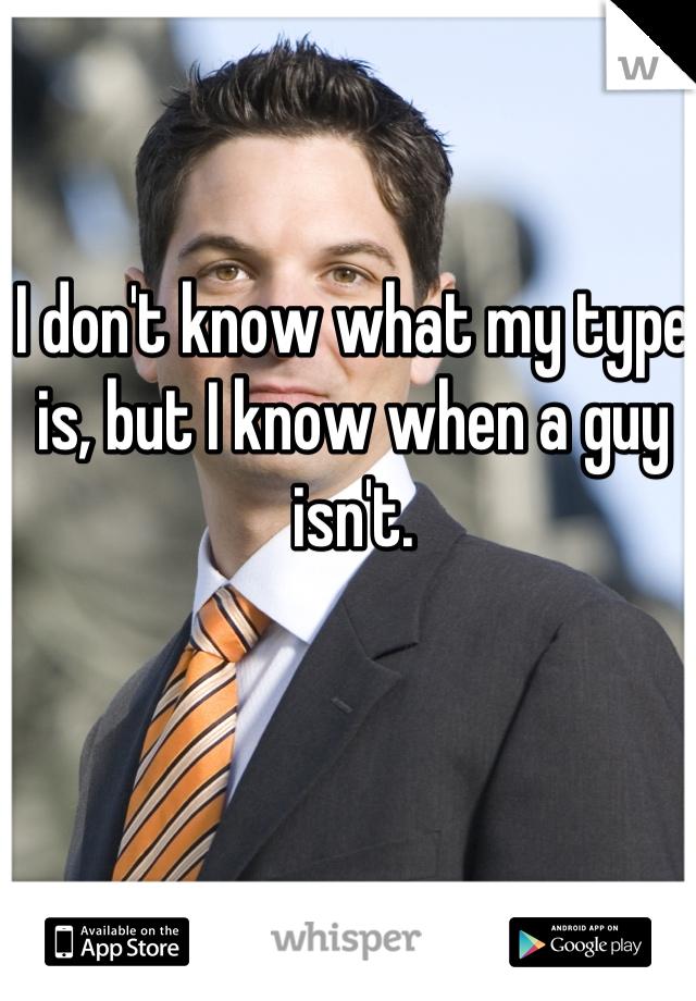 I don't know what my type is, but I know when a guy isn't.