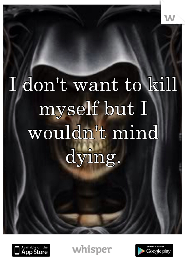 I don't want to kill myself but I wouldn't mind dying.