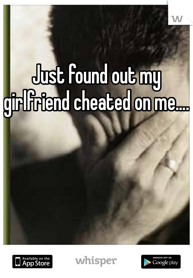 Just found out my girlfriend cheated on me....