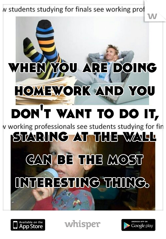 when you are doing homework and you don't want to do it, staring at the wall can be the most interesting thing.