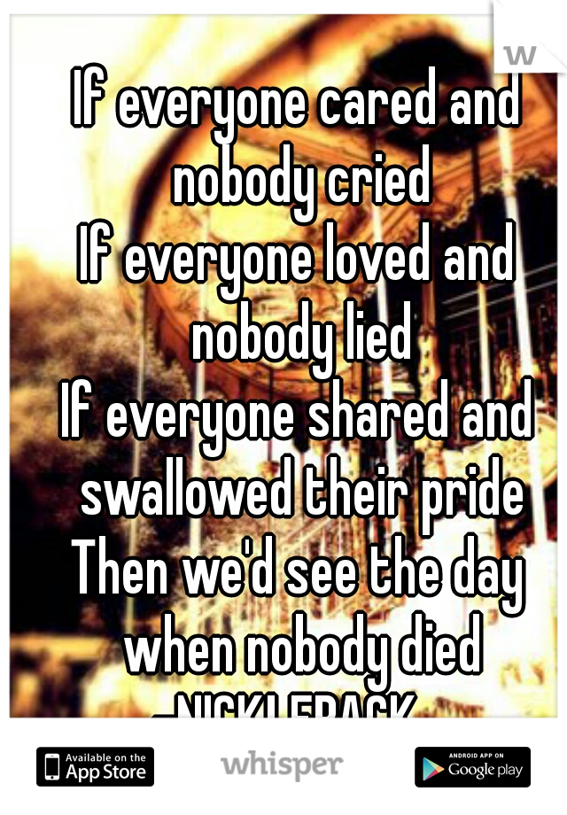 If everyone cared and nobody cried If everyone loved and nobody lied If everyone shared and swallowed their pride Then we'd see the day when nobody died -NICKLEBACK