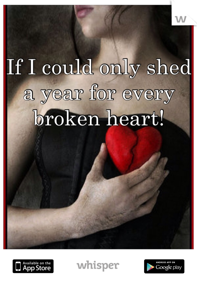If I could only shed a year for every broken heart!