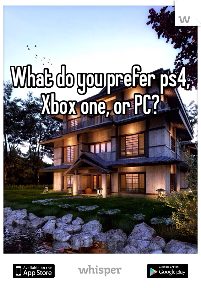 What do you prefer ps4, Xbox one, or PC?