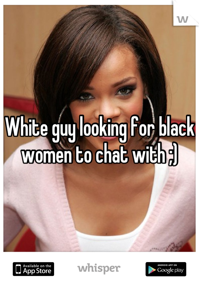 White guy looking for black women to chat with ;)