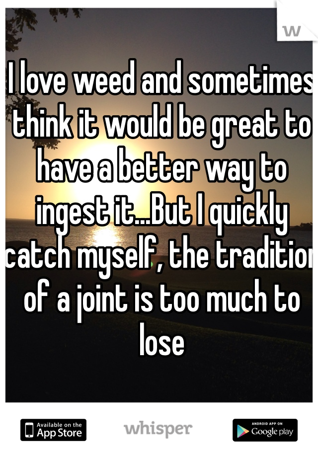 I love weed and sometimes think it would be great to have a better way to ingest it...But I quickly catch myself, the tradition of a joint is too much to lose