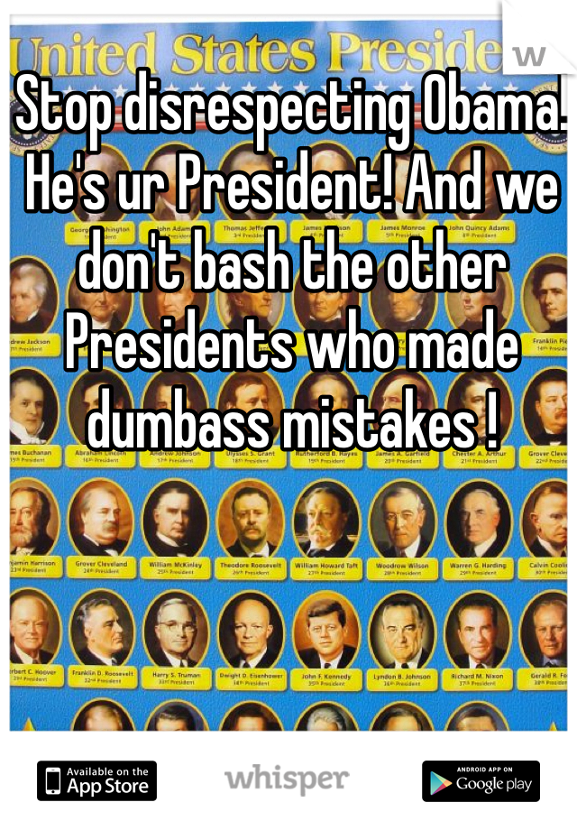 Stop disrespecting Obama! He's ur President! And we don't bash the other Presidents who made dumbass mistakes !